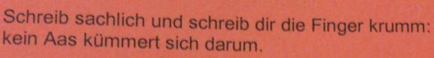 """""""Schreib sachlich und schreib dir die Finger krumm; Kein Aas kümmert sich drum."""""""